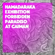 "HAMADARAKA EXHIBITION ""FORBIDDEN PARADISO"""