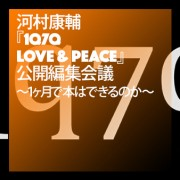 河村康輔『1q7q LOVE & PEACE』公開編集会議