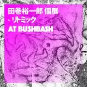 田巻裕一郎 第3回個展 『リトミック』 at BUSHBASH